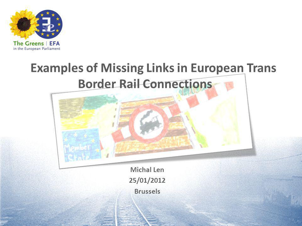 Examples of Missing Links in European Trans Border Rail Connections Michal Len 25/01/2012 Brussels