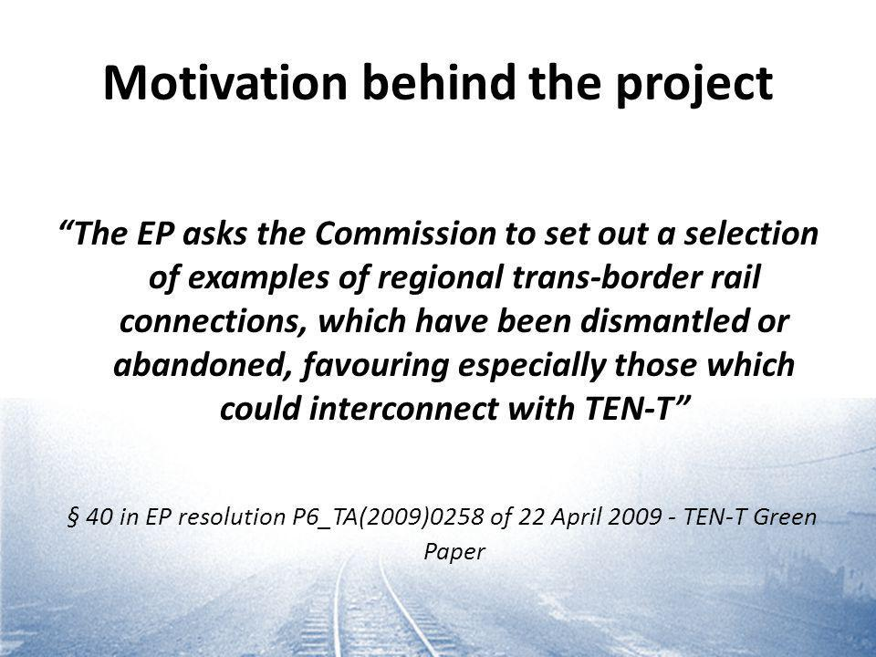 Motivation behind the project The EP asks the Commission to set out a selection of examples of regional trans-border rail connections, which have been dismantled or abandoned, favouring especially those which could interconnect with TEN-T § 40 in EP resolution P6_TA(2009)0258 of 22 April 2009 - TEN-T Green Paper