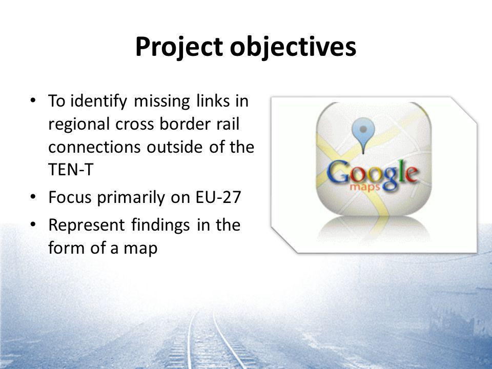 Project objectives To identify missing links in regional cross border rail connections outside of the TEN-T Focus primarily on EU-27 Represent findings in the form of a map