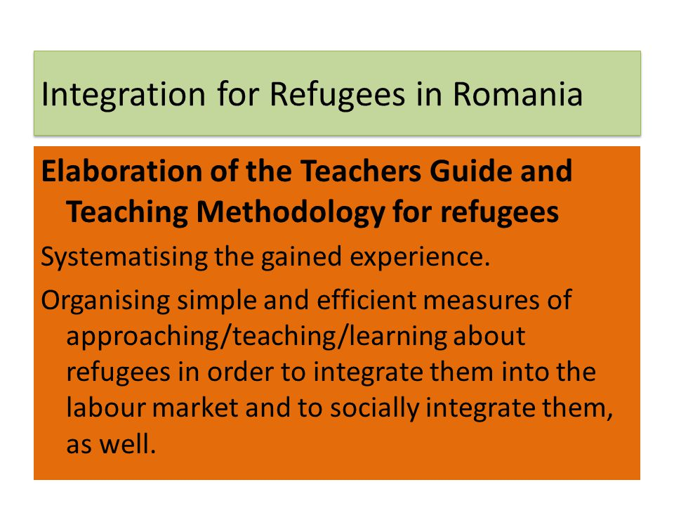 Integration for Refugees in Romania Elaboration of the Teachers Guide and Teaching Methodology for refugees Systematising the gained experience. Organ