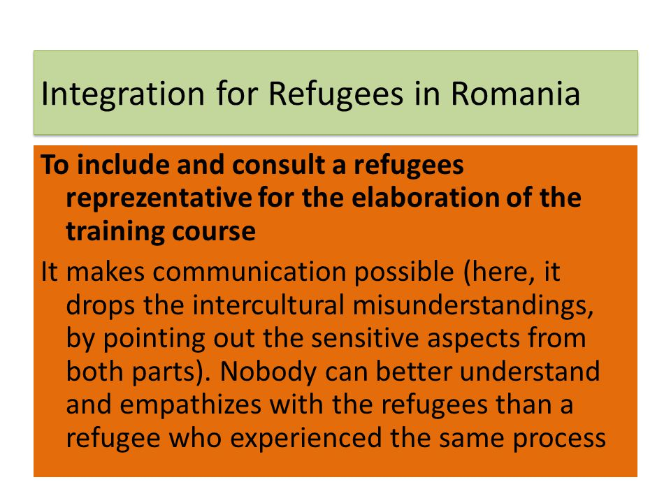 Integration for Refugees in Romania To include and consult a refugees reprezentative for the elaboration of the training course It makes communication