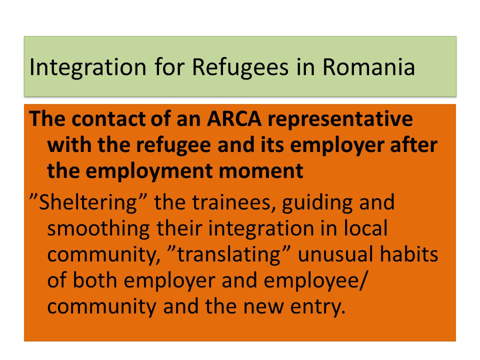 Integration for Refugees in Romania The contact of an ARCA representative with the refugee and its employer after the employment moment Sheltering the
