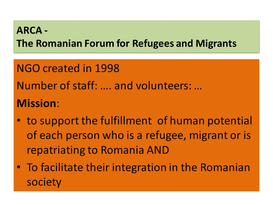 ARCA - The Romanian Forum for Refugees and Migrants NGO created in 1998 Number of staff: …. and volunteers: … Mission: to support the fulfillment of h
