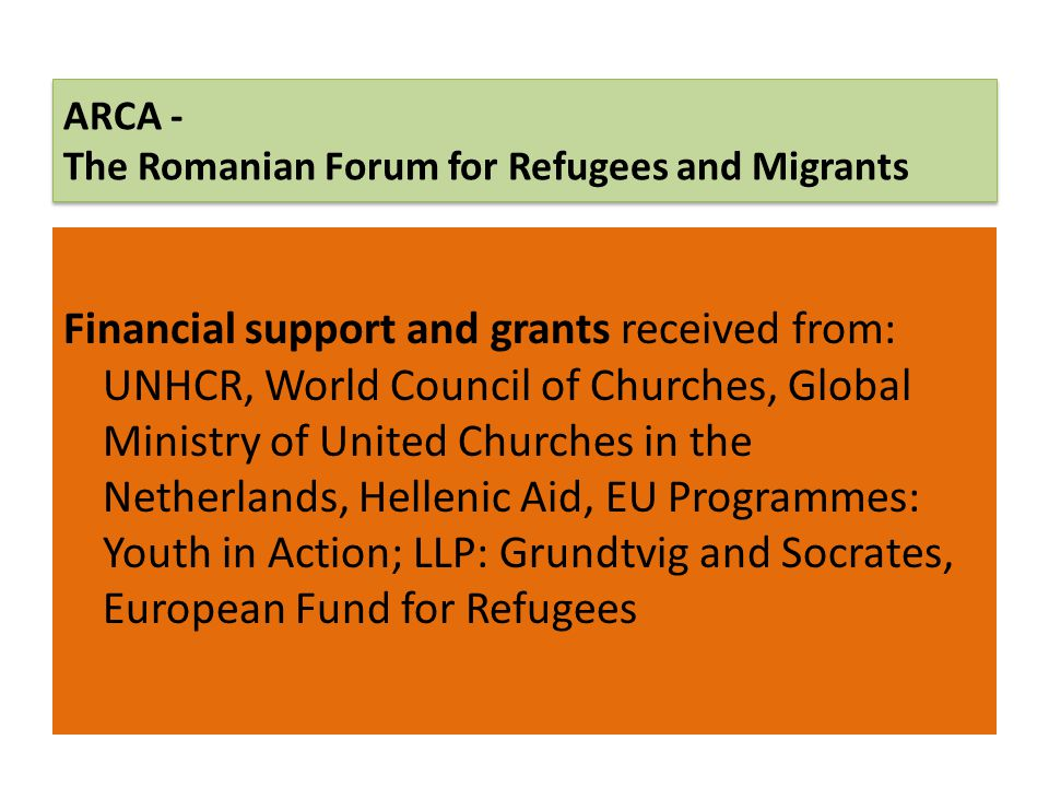 ARCA - The Romanian Forum for Refugees and Migrants Financial support and grants received from: UNHCR, World Council of Churches, Global Ministry of U