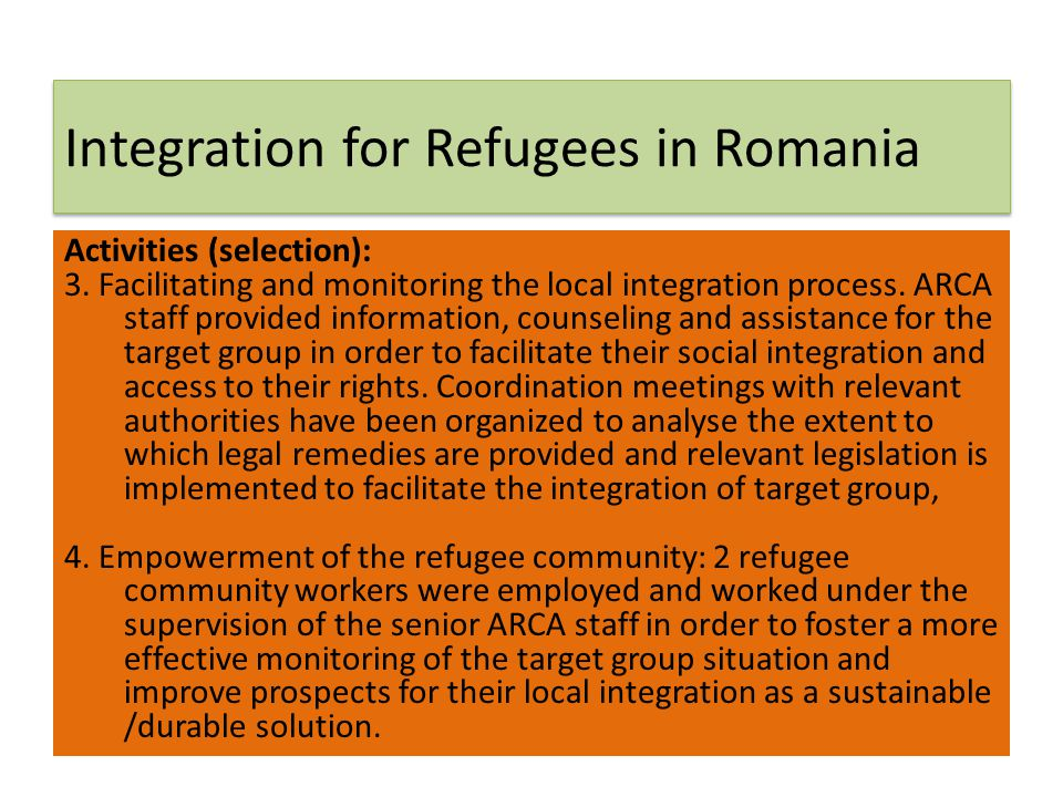 Integration for Refugees in Romania Activities (selection): 3. Facilitating and monitoring the local integration process. ARCA staff provided informat