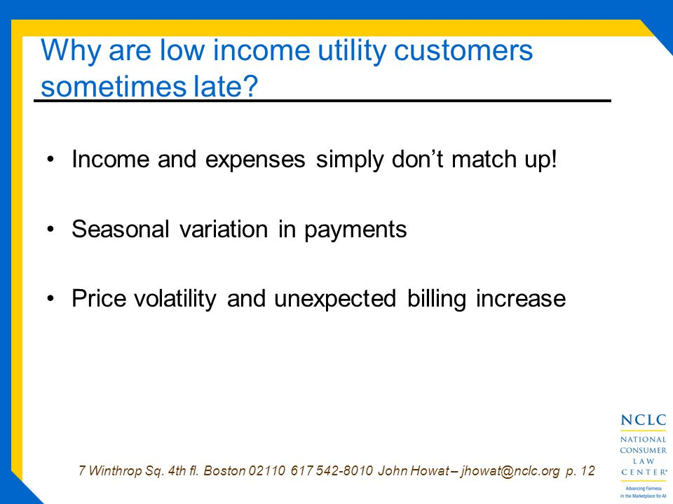 7 Winthrop Sq. 4th fl. Boston 02110 617 542-8010 John Howat – jhowat@nclc.org p. 12 Why are low income utility customers sometimes late? Income and ex