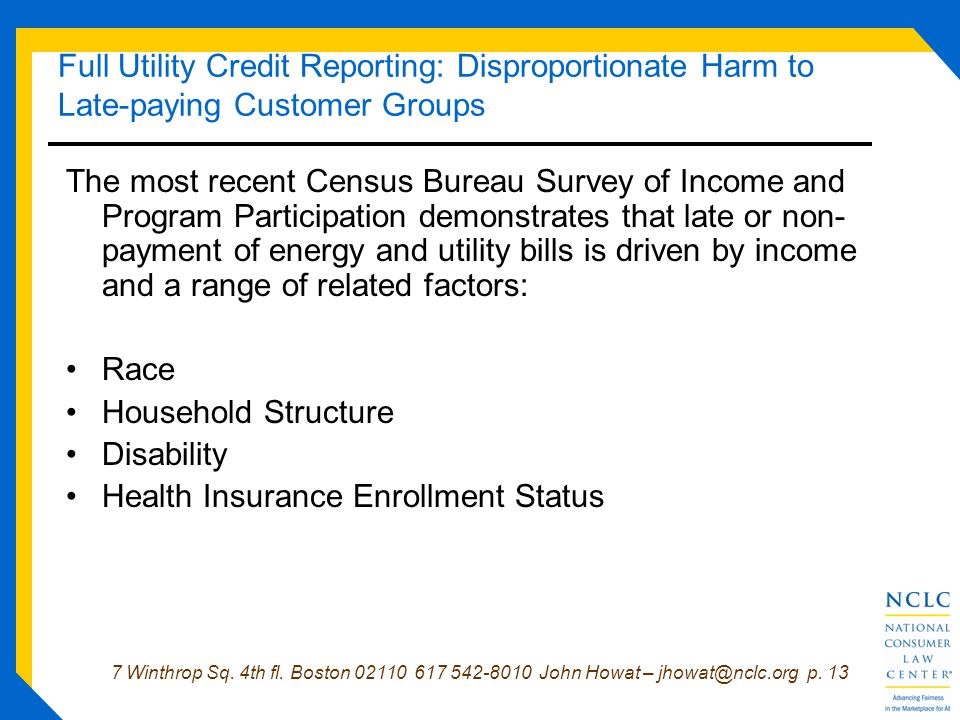 7 Winthrop Sq. 4th fl. Boston 02110 617 542-8010 John Howat – jhowat@nclc.org p. 13 Full Utility Credit Reporting: Disproportionate Harm to Late-payin