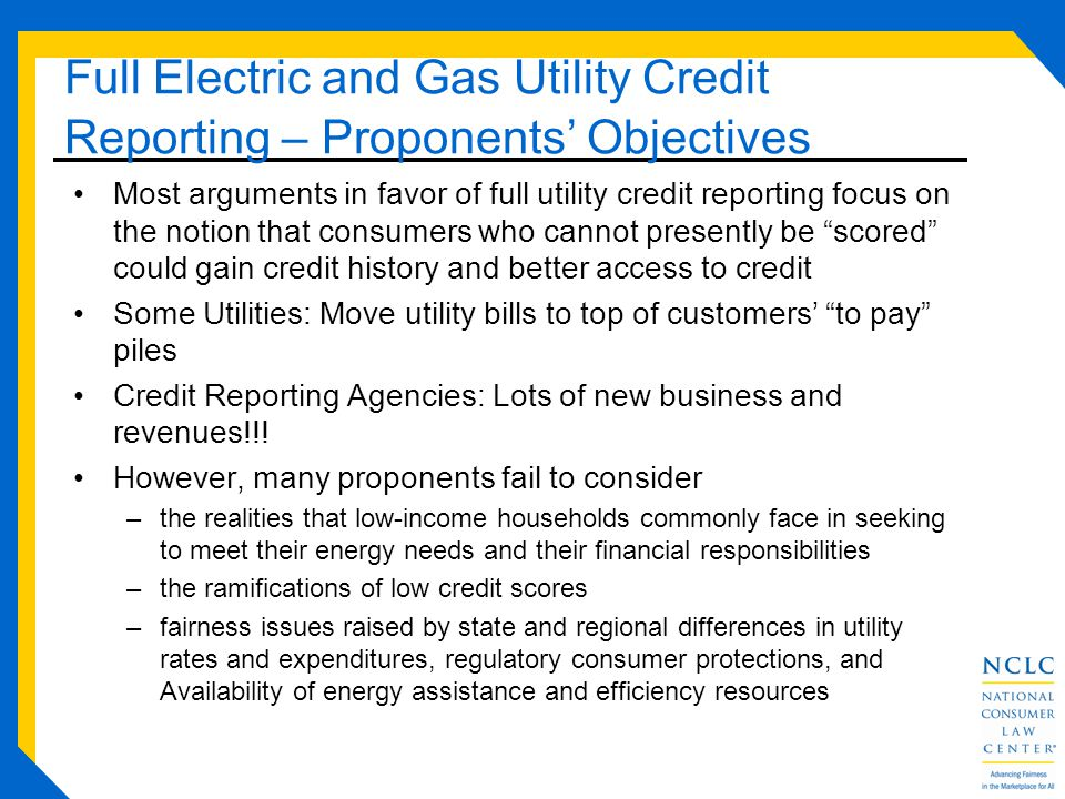 Full Electric and Gas Utility Credit Reporting – Proponents Objectives Most arguments in favor of full utility credit reporting focus on the notion that consumers who cannot presently be scored could gain credit history and better access to credit Some Utilities: Move utility bills to top of customers to pay piles Credit Reporting Agencies: Lots of new business and revenues!!.