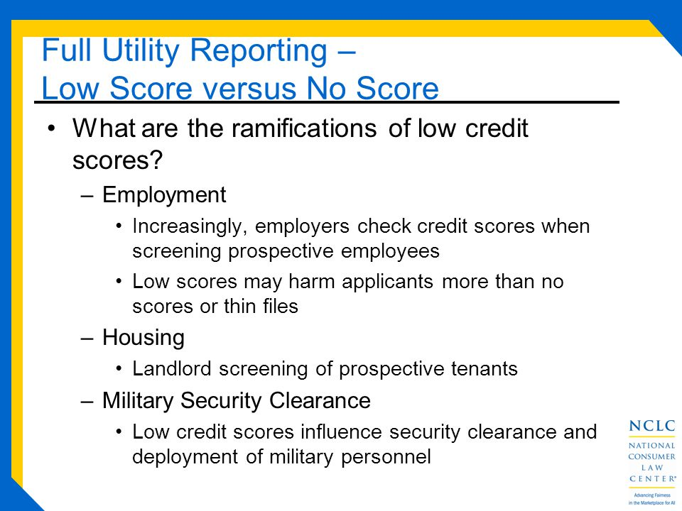Full Utility Reporting – Low Score versus No Score What are the ramifications of low credit scores.
