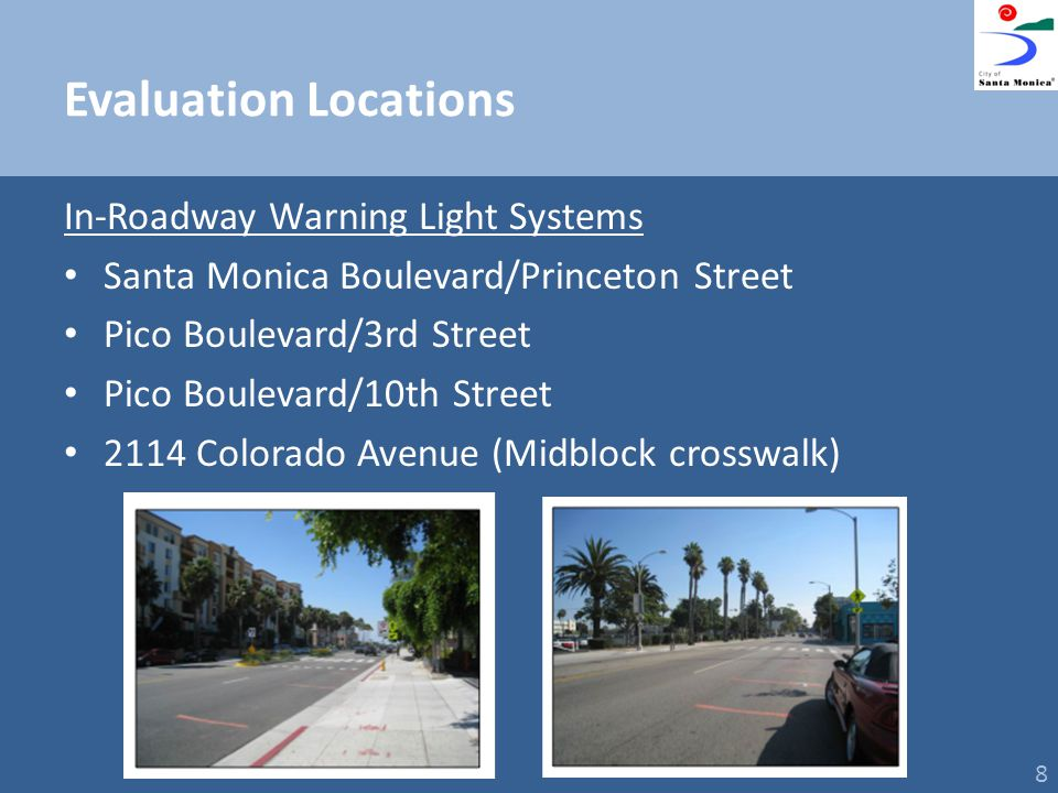 Evaluation Locations In-Roadway Warning Light Systems Santa Monica Boulevard/Princeton Street Pico Boulevard/3rd Street Pico Boulevard/10th Street 2114 Colorado Avenue (Midblock crosswalk) 8
