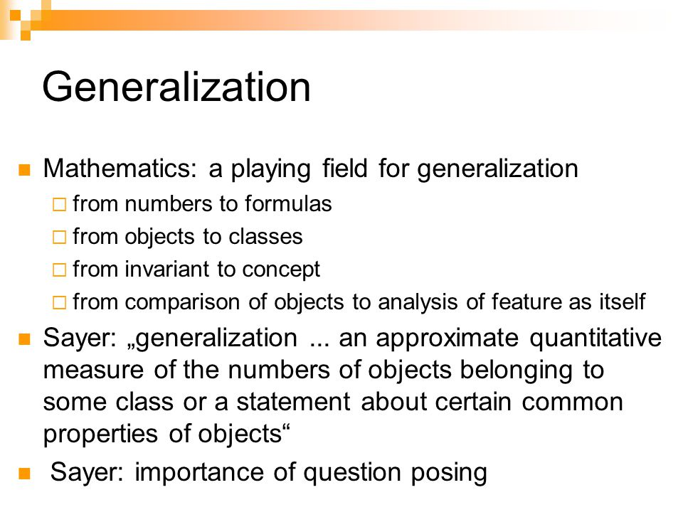 Generalization Mathematics: a playing field for generalization from numbers to formulas from objects to classes from invariant to concept from comparison of objects to analysis of feature as itself Sayer: generalization...