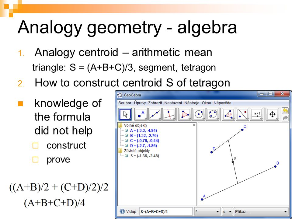 Analogy geometry - algebra 1. Analogy centroid – arithmetic mean triangle: S = (A+B+C)/3, segment, tetragon 2. How to construct centroid S of tetragon