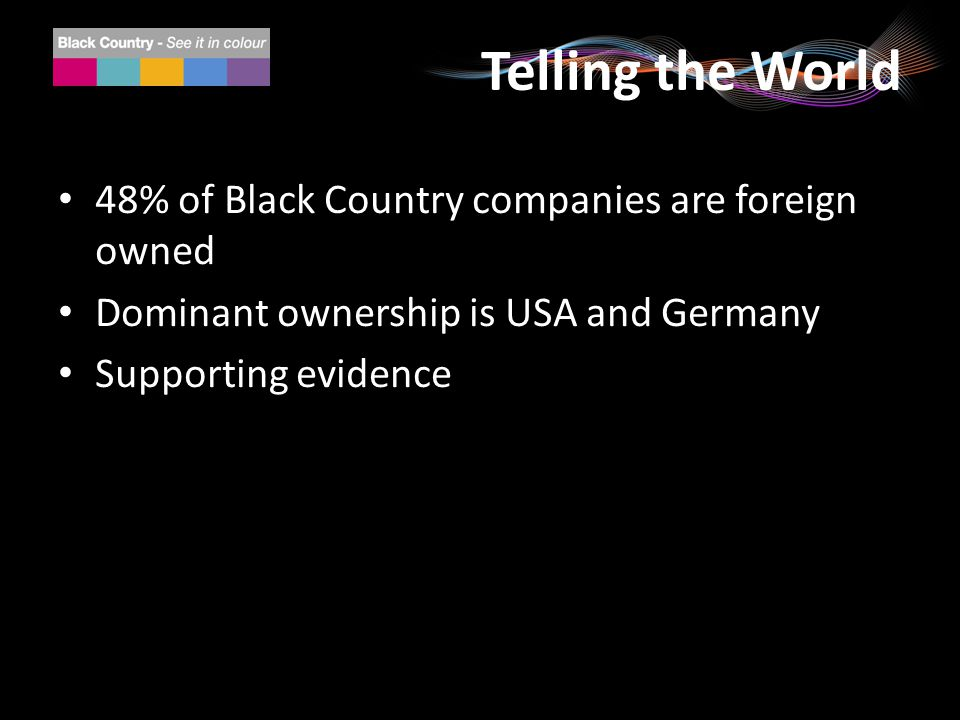 Telling the World 48% of Black Country companies are foreign owned Dominant ownership is USA and Germany Supporting evidence