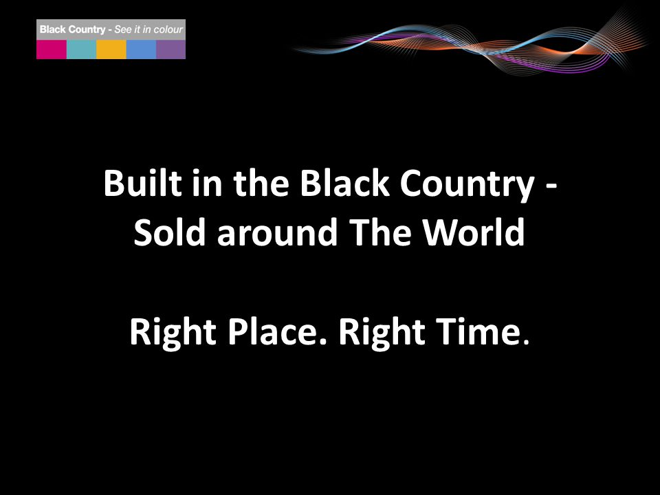 Built in the Black Country - Sold around The World Right Place. Right Time.