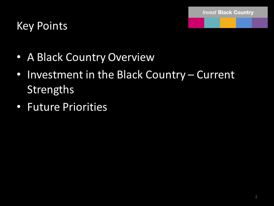 Key Points A Black Country Overview Investment in the Black Country – Current Strengths Future Priorities 2