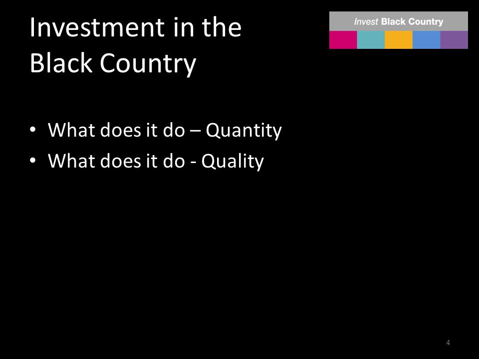 Investment in the Black Country What does it do – Quantity What does it do - Quality 4