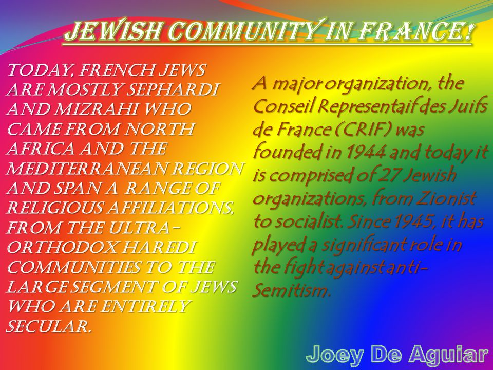 Today, French Jews are mostly Sephardi and Mizrahi who came from North Africa and the Mediterranean region and span a range of religious affiliations, from the ultra- Orthodox Haredi communities to the large segment of Jews who are entirely secular.