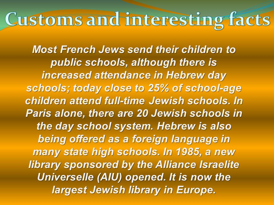 Most French Jews send their children to public schools, although there is increased attendance in Hebrew day schools; today close to 25% of school-age children attend full-time Jewish schools.