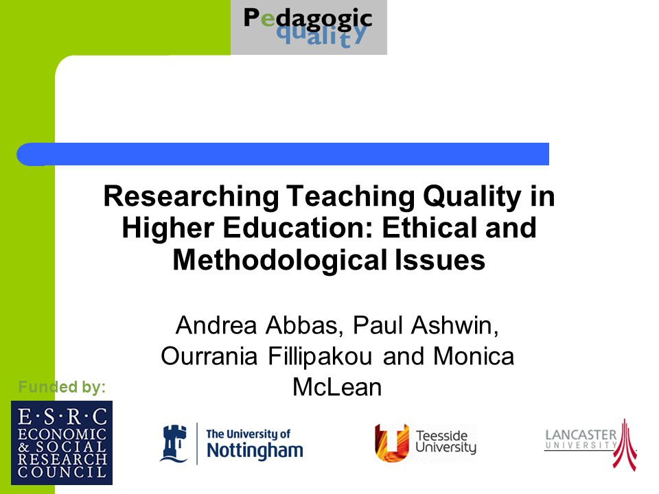 Researching Teaching Quality in Higher Education: Ethical and Methodological Issues Andrea Abbas, Paul Ashwin, Ourrania Fillipakou and Monica McLean Funded by: