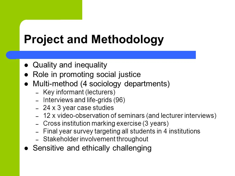 Project and Methodology Quality and inequality Role in promoting social justice Multi-method (4 sociology departments) – Key informant (lecturers) – Interviews and life-grids (96) – 24 x 3 year case studies – 12 x video-observation of seminars (and lecturer interviews) – Cross institution marking exercise (3 years) – Final year survey targeting all students in 4 institutions – Stakeholder involvement throughout Sensitive and ethically challenging
