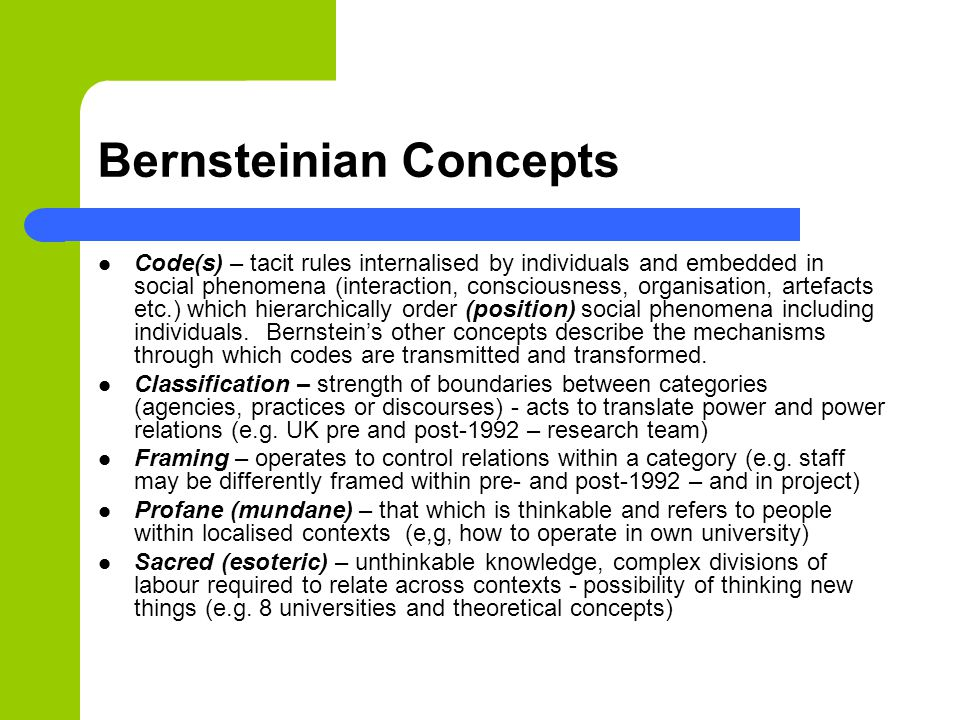 Bernsteinian Concepts Code(s) – tacit rules internalised by individuals and embedded in social phenomena (interaction, consciousness, organisation, artefacts etc.) which hierarchically order (position) social phenomena including individuals.