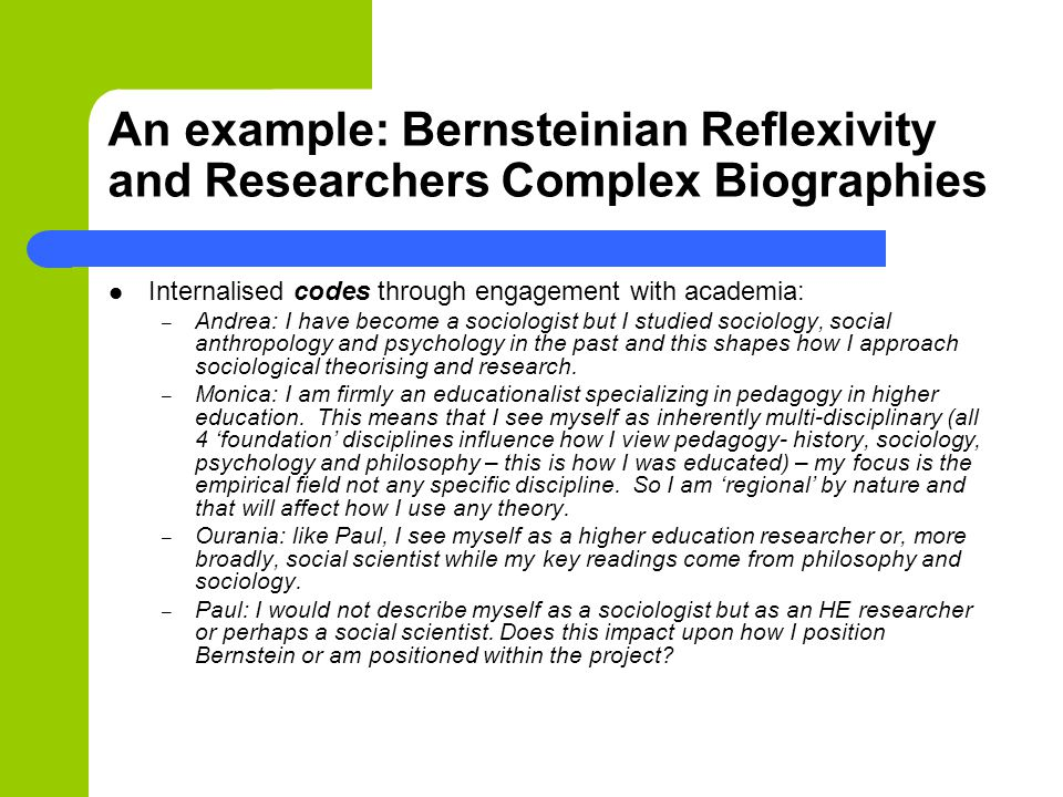 An example: Bernsteinian Reflexivity and Researchers Complex Biographies Internalised codes through engagement with academia: – Andrea: I have become a sociologist but I studied sociology, social anthropology and psychology in the past and this shapes how I approach sociological theorising and research.