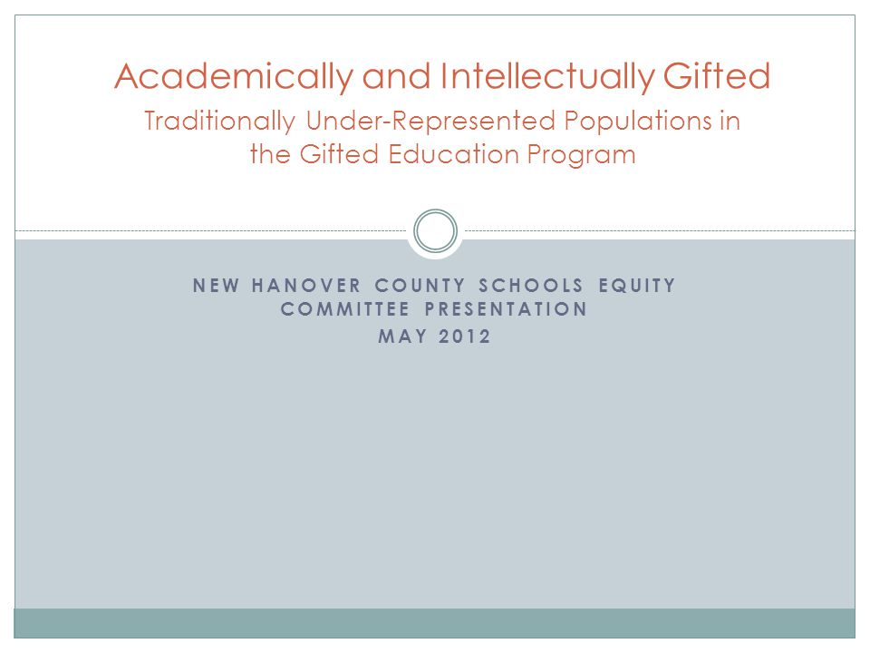 NEW HANOVER COUNTY SCHOOLS EQUITY COMMITTEE PRESENTATION MAY 2012 Academically and Intellectually Gifted Traditionally Under-Represented Populations in the Gifted Education Program