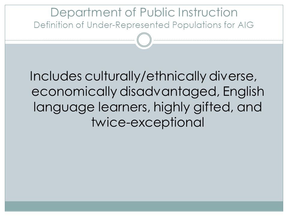 Department of Public Instruction Definition of Under-Represented Populations for AIG Includes culturally/ethnically diverse, economically disadvantage