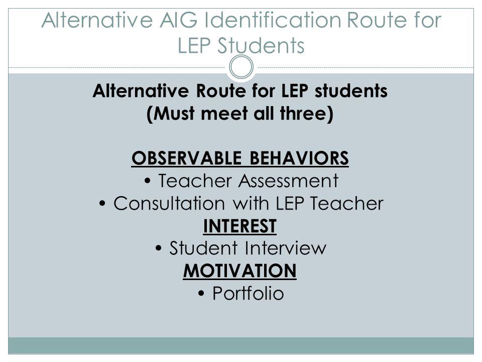 Alternative AIG Identification Route for LEP Students Alternative Route for LEP students (Must meet all three) OBSERVABLE BEHAVIORS Teacher Assessment Consultation with LEP Teacher INTEREST Student Interview MOTIVATION Portfolio
