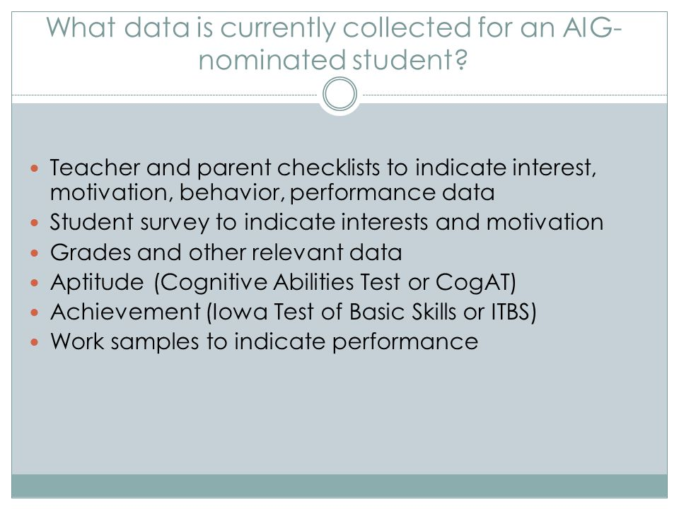 What data is currently collected for an AIG- nominated student? Teacher and parent checklists to indicate interest, motivation, behavior, performance