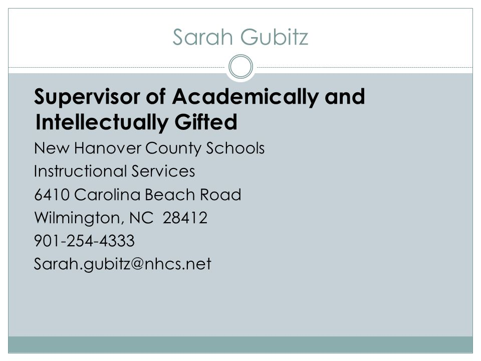 Sarah Gubitz Supervisor of Academically and Intellectually Gifted New Hanover County Schools Instructional Services 6410 Carolina Beach Road Wilmington, NC 28412 901-254-4333 Sarah.gubitz@nhcs.net