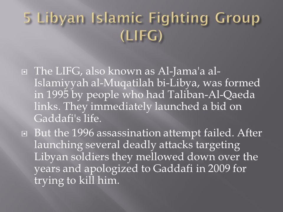 The LIFG, also known as Al-Jama a al- Islamiyyah al-Muqatilah bi-Libya, was formed in 1995 by people who had Taliban-Al-Qaeda links.