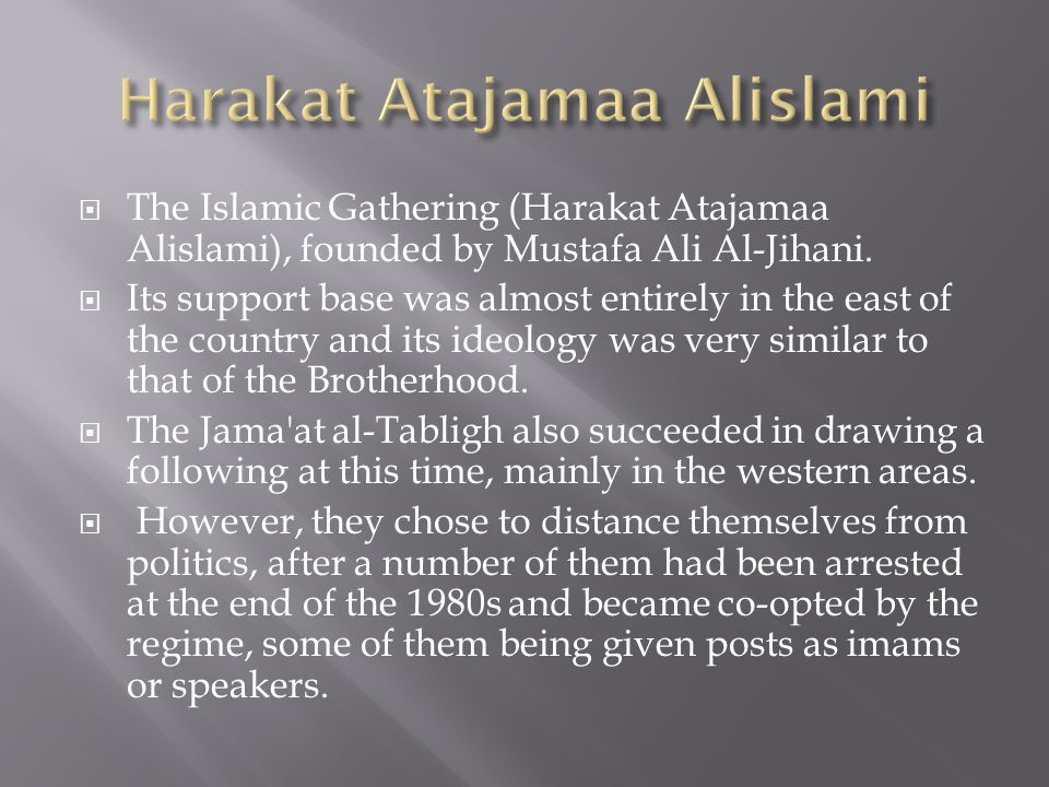 The Islamic Gathering (Harakat Atajamaa Alislami), founded by Mustafa Ali Al-Jihani. Its support base was almost entirely in the east of the country a