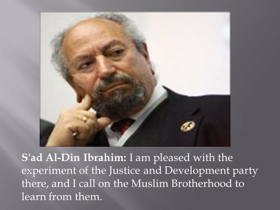 S ad Al-Din Ibrahim: I am pleased with the experiment of the Justice and Development party there, and I call on the Muslim Brotherhood to learn from them.