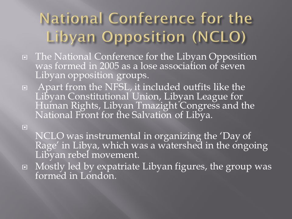 The National Conference for the Libyan Opposition was formed in 2005 as a lose association of seven Libyan opposition groups.