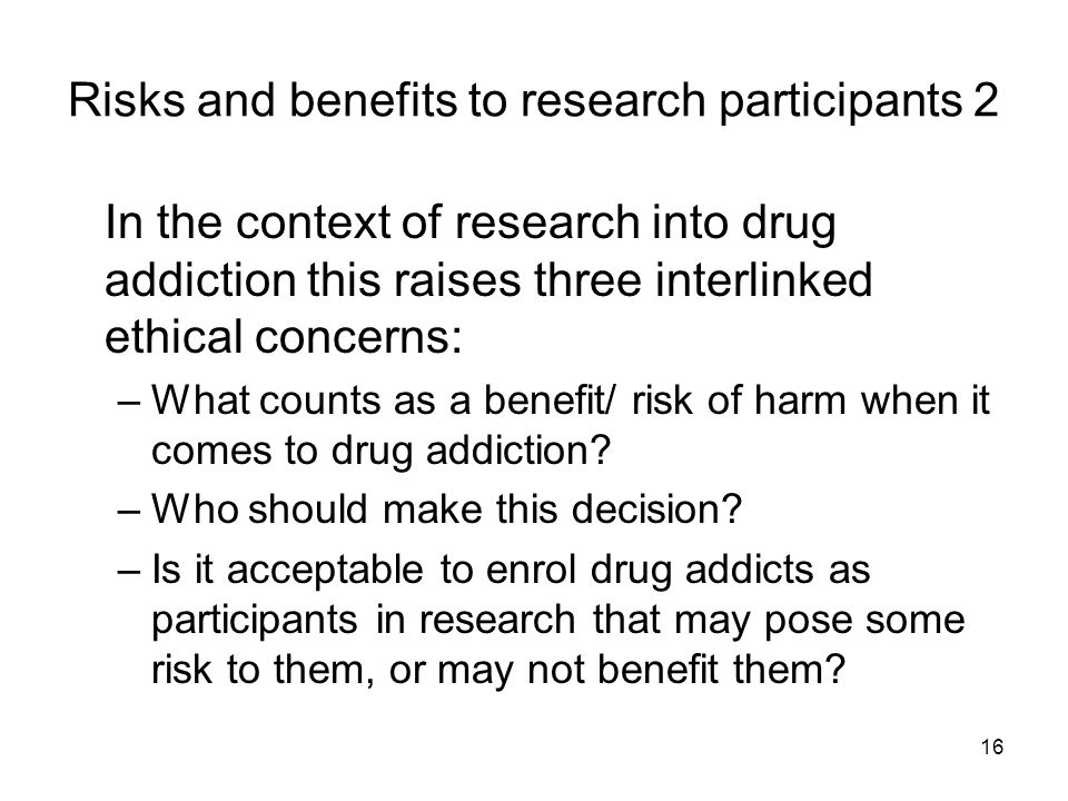 16 Risks and benefits to research participants 2 In the context of research into drug addiction this raises three interlinked ethical concerns: –What