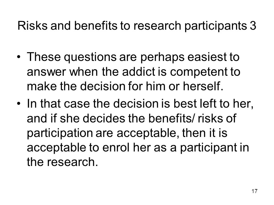 17 Risks and benefits to research participants 3 These questions are perhaps easiest to answer when the addict is competent to make the decision for h