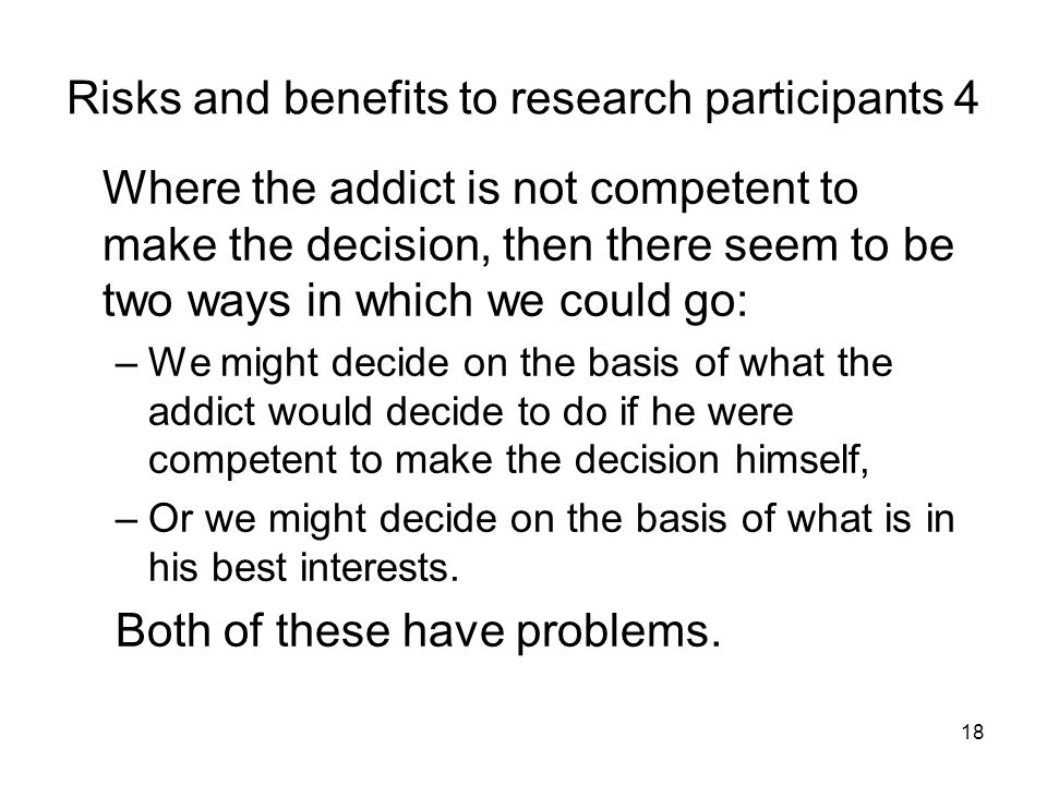 18 Risks and benefits to research participants 4 Where the addict is not competent to make the decision, then there seem to be two ways in which we could go: –We might decide on the basis of what the addict would decide to do if he were competent to make the decision himself, –Or we might decide on the basis of what is in his best interests.