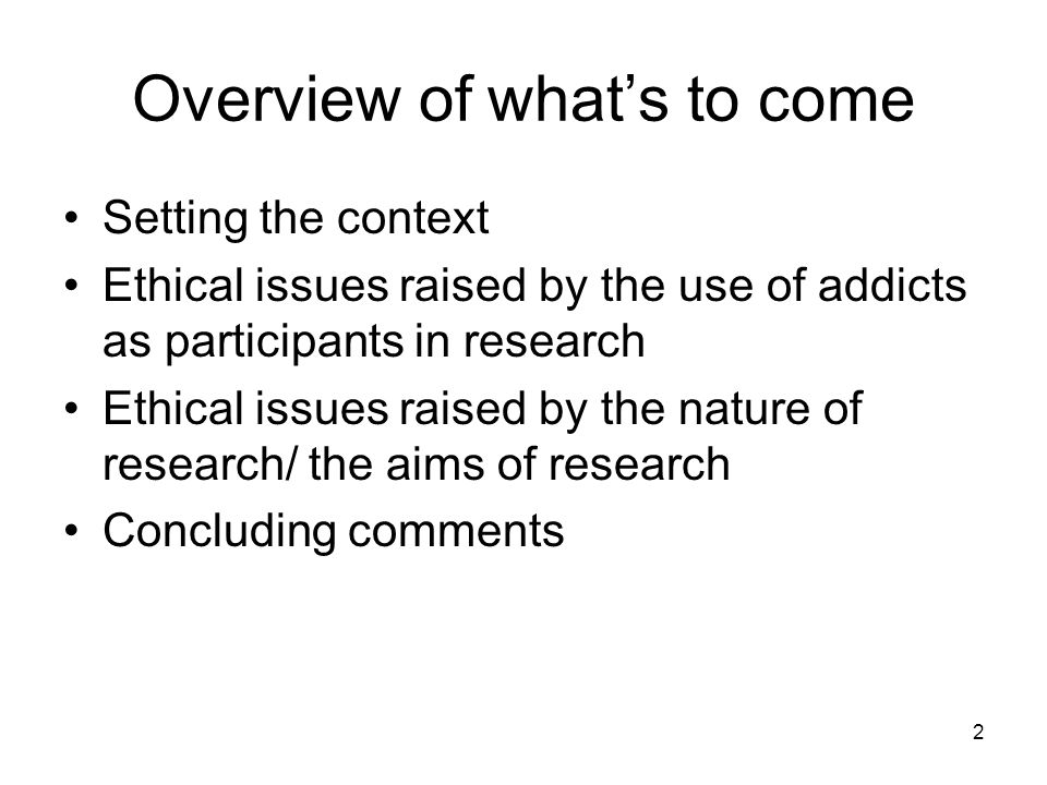 2 Overview of whats to come Setting the context Ethical issues raised by the use of addicts as participants in research Ethical issues raised by the nature of research/ the aims of research Concluding comments