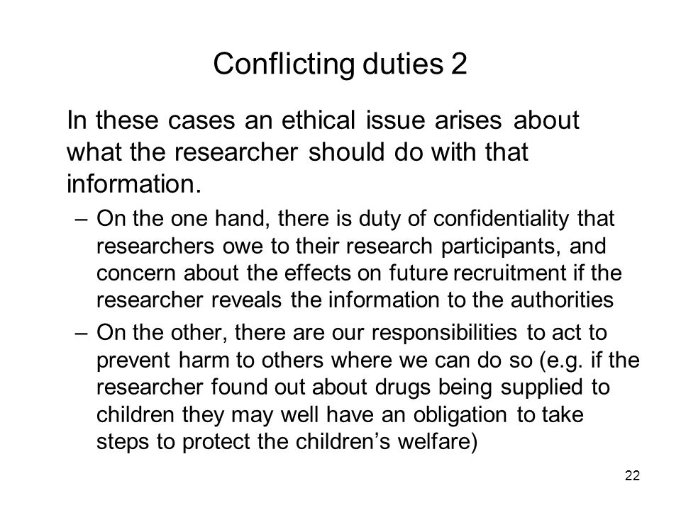 22 Conflicting duties 2 In these cases an ethical issue arises about what the researcher should do with that information. –On the one hand, there is d