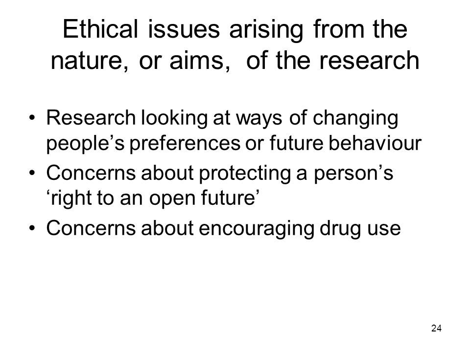 24 Ethical issues arising from the nature, or aims, of the research Research looking at ways of changing peoples preferences or future behaviour Conce