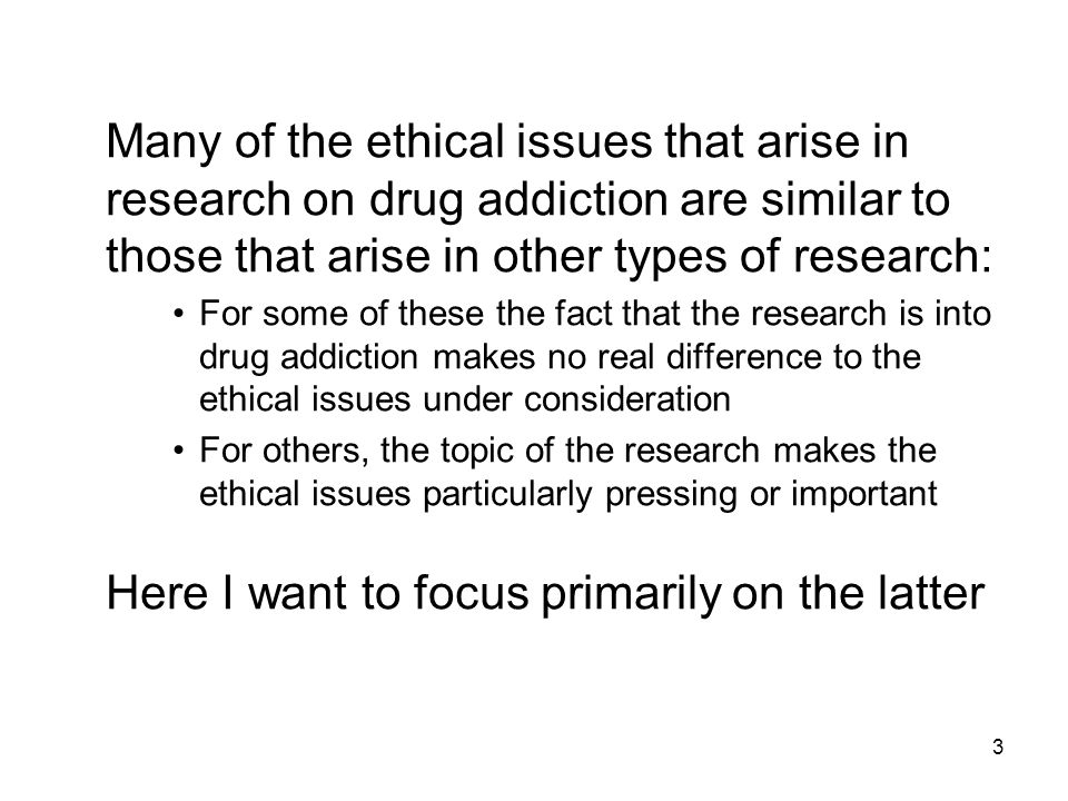 3 Many of the ethical issues that arise in research on drug addiction are similar to those that arise in other types of research: For some of these the fact that the research is into drug addiction makes no real difference to the ethical issues under consideration For others, the topic of the research makes the ethical issues particularly pressing or important Here I want to focus primarily on the latter