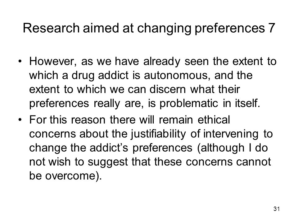31 Research aimed at changing preferences 7 However, as we have already seen the extent to which a drug addict is autonomous, and the extent to which we can discern what their preferences really are, is problematic in itself.