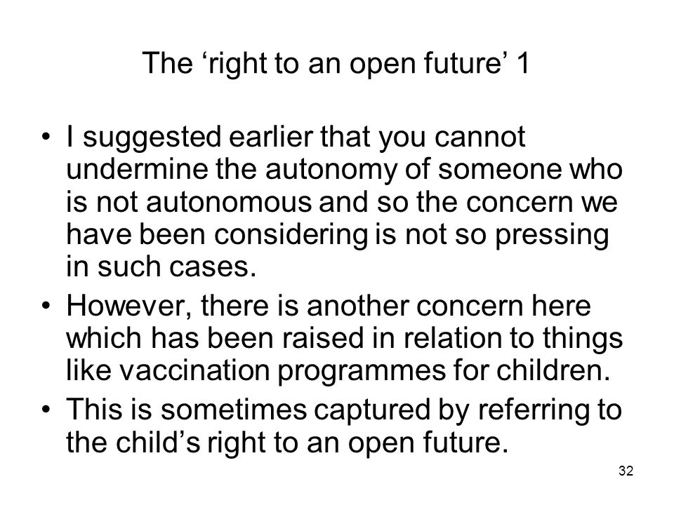 32 The right to an open future 1 I suggested earlier that you cannot undermine the autonomy of someone who is not autonomous and so the concern we have been considering is not so pressing in such cases.
