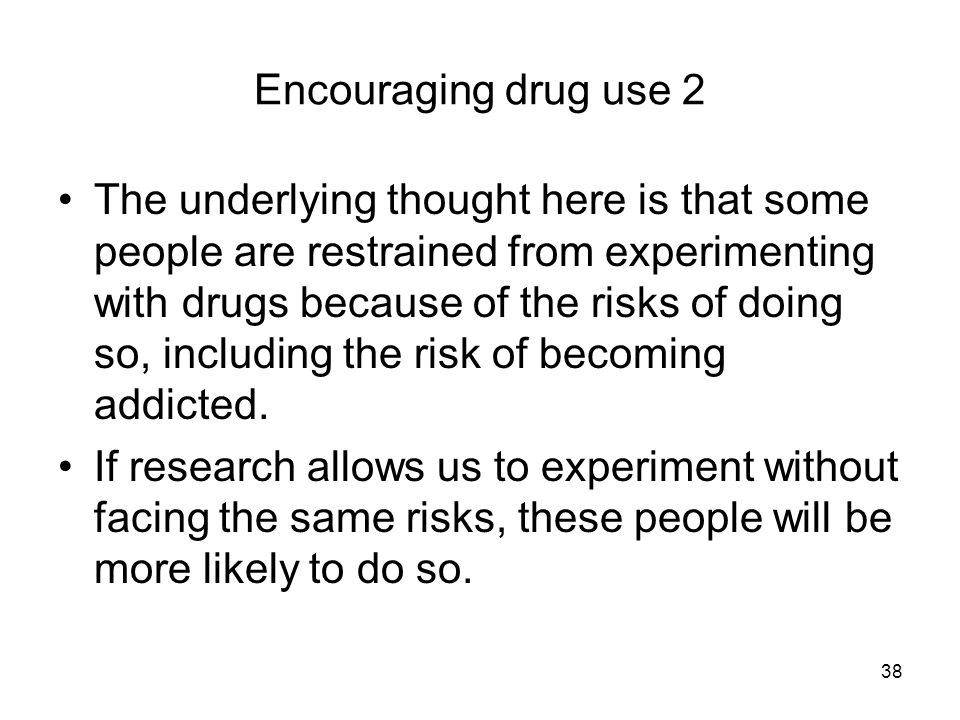 38 Encouraging drug use 2 The underlying thought here is that some people are restrained from experimenting with drugs because of the risks of doing so, including the risk of becoming addicted.