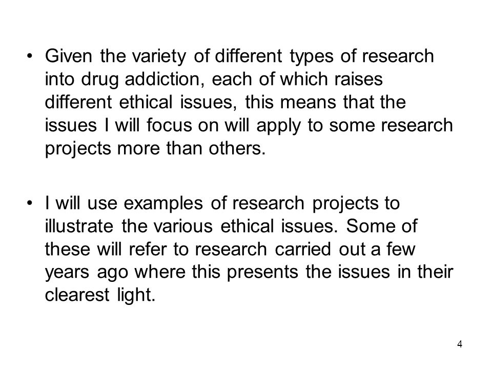 4 Given the variety of different types of research into drug addiction, each of which raises different ethical issues, this means that the issues I wi