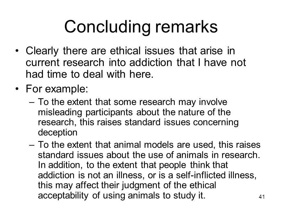 41 Concluding remarks Clearly there are ethical issues that arise in current research into addiction that I have not had time to deal with here. For e