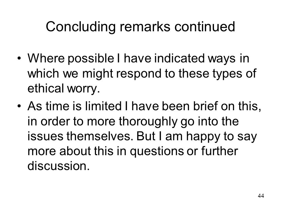 44 Concluding remarks continued Where possible I have indicated ways in which we might respond to these types of ethical worry.
