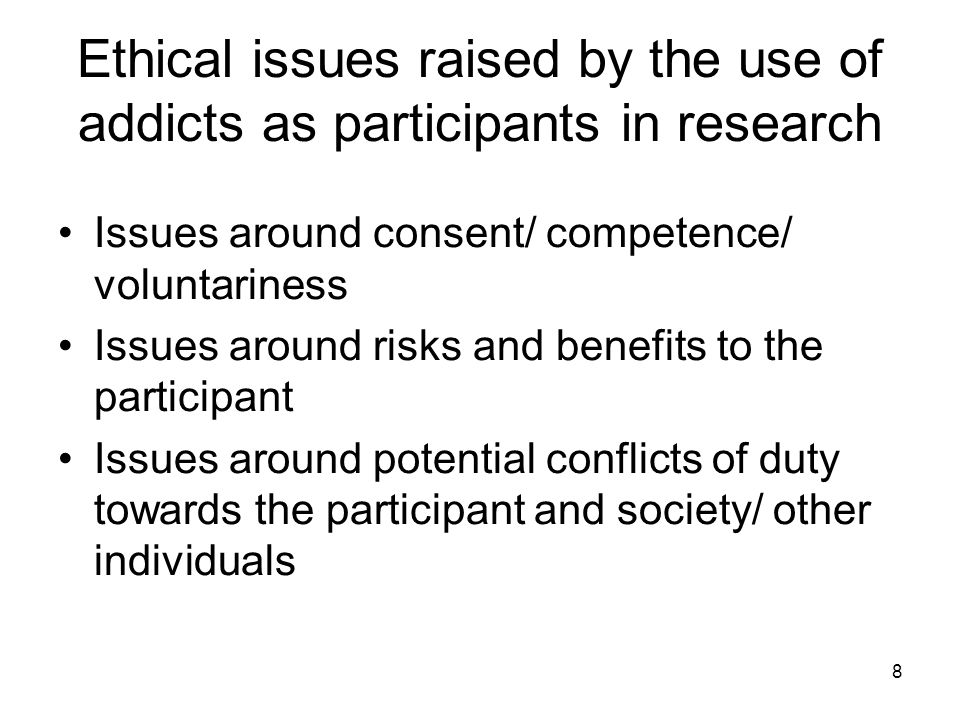 8 Ethical issues raised by the use of addicts as participants in research Issues around consent/ competence/ voluntariness Issues around risks and benefits to the participant Issues around potential conflicts of duty towards the participant and society/ other individuals