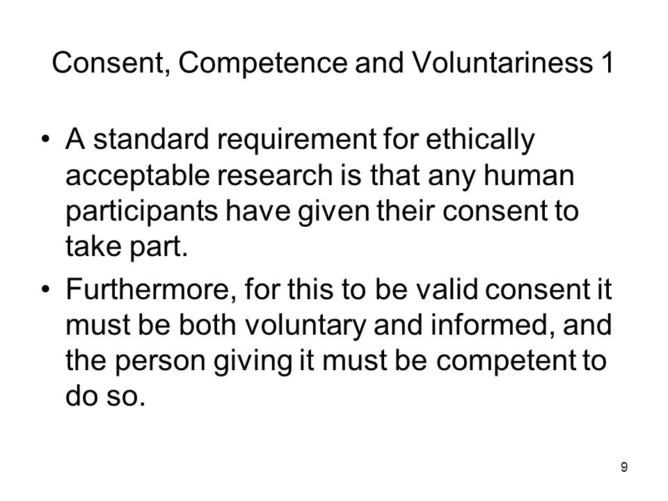 9 Consent, Competence and Voluntariness 1 A standard requirement for ethically acceptable research is that any human participants have given their consent to take part.